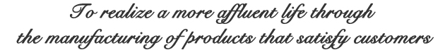 To realize a more affluent life through the manufacturing of products that satisfy customers